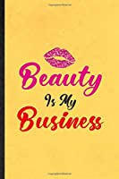 Beauty Is My Business: Funny Blank Lined Notebook/ Journal For Elegance Beauty Glamour, Loveliness Glory Look Wife, Inspirational Saying Unique Special Birthday Gift Idea Modern 6x9 110 Pages