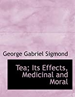 Tea: Its Effects, Medicinal and Moral