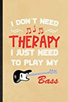 I Don't Need Therapy I Just Need to Play My Bass: Blank Funny Music Teacher Lover Lined Notebook/ Journal For Guitarist Guitar Player, Inspirational Saying Unique Special Birthday Gift Idea Classic 6x9 110 Pages