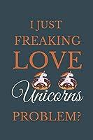 I Just Freakin Love Unicorns Problem?: Novelty Notebook Gift For Unicorns Lovers