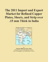The 2011 Import and Export Market for Refined Copper Plates Sheets and Strip over .15 mm Thick in India [並行輸入品]