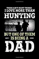 there ain't many things I love more than hunting but one of them is being a dad: Mens Hunting Dad Fathers Day Bday Gift for Dad Love To Hunt Journal/Notebook Blank Lined Ruled 6x9 100 Pages