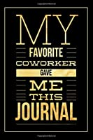 My Favorite Coworker Gave Me this Journal: Funny Appreciation Gift for Co-Workers   Office Gag Gifts for Him or Her