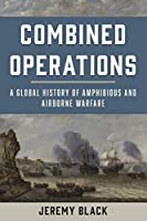 Combined Operations: A Global History of Amphibious and Airborne Warfare