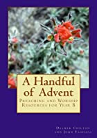 A Handful of Advent: Preaching and Worship Resources for Year B