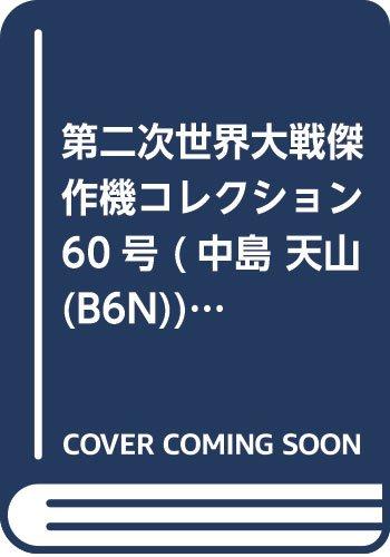 第二次世界大戦傑作機コレクション 60号 (中島 天山(B6N)) [分冊百科] (モデルコレクション付) (第二次世界大戦 傑作機コレクション)