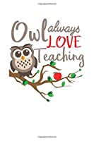 OWL ALWAYS LOVE TEACHING: Cute Owl Notebook Wide Ruled 120 Pages (6x9) Cool Journal School Supplies For Owl Lovers