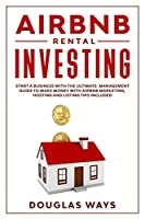 Airbnb Rental Investing: Start a Business With the Ultimate Management Guide to Make Money With Airbnb Marketing, Hosting and Listing Tips Included