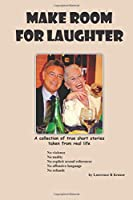 MAKE ROOM FOR LAUGHTER A collection of true short stories taken from real life