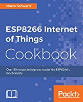 ESP8266 Internet of Things Cookbook: Over 50 recipes to help you master ESP8266 functionality