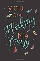 You are flocking me crazy: Bird gifts for women,and men: cute & elegant blank Lined notebook/Journal to write in.