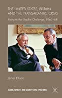 The United States, Britain and the Transatlantic Crisis: Rising to the Gaullist Challenge, 1963-68 (Global Conflict and Security since 1945)