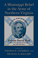 A Mississippi Rebel in the Army of Northern Virginia: The Civil War Memoirs of Private David Holt, With a New Appendix of Excerpts from His 1865 Diary