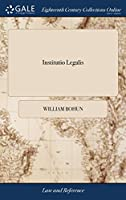 Institutio Legalis: Or, an Introduction to the Study and Practice of the Laws of England, as Now Regulated and Amended by Several Late Statutes. ... the Second Edition, with Large Additions. by William Bohun,