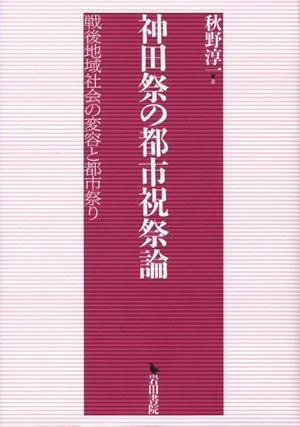 神田祭の都市祝祭論―戦後地域社会の変容と都市祭り