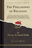 The Philosophy of Religion, Vol. 1: A Critical and Speculative Treatise of Man's Religious Experience and Development in the Light of Modern Science and Reflective Thinking (Classic Reprint)