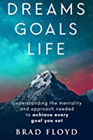 Dreams Goals Life: Understanding the mentality and approach needed to achieve every goal you set