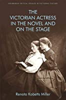 The Victorian Actress in the Novel and on the Stage (Edinburgh Critical Studies in Victorian Culture)