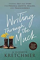 Writing Through the Muck: Finding Self and Story for Personal Growth, Healing, and Transcendence