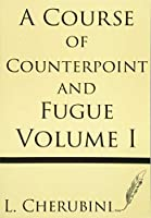 A Course of Counterpoint and Fugue (Volume I)