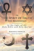 "In ""The Spirit of Truth"" The Beginnings: In the light of the Holy Bible and Holy Qur'an"