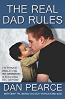 The Real Dad Rules: The Everyday Steps, Secrets, and Satisfactions of Being a Real Dad, Every Day