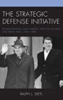 The Strategic Defense Initiative: Ronald Reagan, NATO Europe, and the Nuclear and Space Talks, 1981-1988
