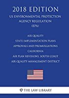 Air Quality State Implementation Plans - Approvals and Promulgations - California - Air Plan Revisions, South Coast Air Quality Management District (Us Environmental Protection Agency Regulation) (Epa) (2018 Edition)