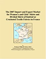 The 2007 Import and Export Market for Women�s and Girls� Skirts and Divided Skirts of Knitted or Crocheted Textile Fabrics in France