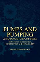 Pumps and Pumping - A Handbook for Pump Users Being Notes on Selection, Construction and Management