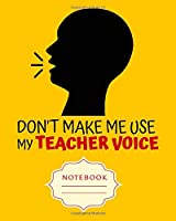 DON'T MAKE ME USE MY TEACHER VOICE: Carefully crafted journal and planner layouts that cover TEACHER'S everything from daily, weekly and monthly planning, yearly school.