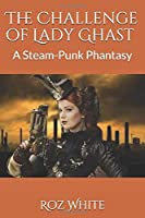 The Challenge of Lady Ghast: A Steam-Punk Phantasy