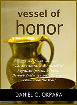 Vessel of Honor: A 10-Day Devotional, and Powerful Prayers of Consecration to Rid Yourself of Negative Spiritual Toxins, Develop Intimacy with God, and Command the Year by [Okpara, Daniel C.]