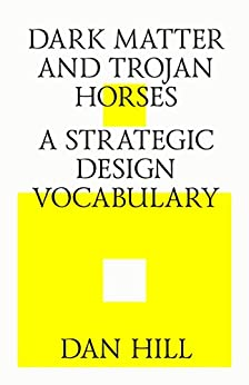 Dark matter and trojan horses. A strategic design vocabulary. by [Hill, Dan]