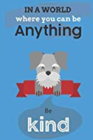 In A World Where You Can Be Anything Be Kind: Cute Schnauzer Dog Lover Journal / Notebook / Diary Perfect for Birthday Card Present or Christmas Gift Show Your Support For Mans Best Friend and The Greatest Pets In The World(6x9 - 110 Blank Lined Pages)