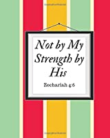 Not by My Strength by His Zechariah 4: 6: A Prayer Journal For Women. To Use For Handwritten Notes For Prayers, Sermon Notes, And Hymnal Study.