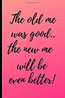 "The old me was good..the new me will be even better!: Gratitude Journal-note your favourite quotes,amazing things that have happened to you that day.Reflect on the days gone by and look forward to the days ahead.Size 6"" x 9"" .120 Lined Pages"