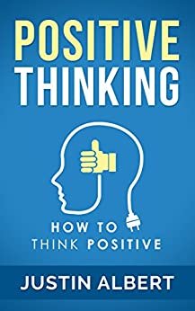 Positive Thinking: How To Think Positive - The Power of Affirmations: Change Your Life - Positive Affirmations - Positive Thoughts - Positive Psychology by [Albert, Justin]