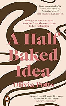 A Half Baked Idea: How grief, love and cake took me from the courtroom to Le Cordon Bleu by [Potts, Olivia]