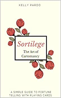 Sortilege - Fortune Telling with Playing Cards: The Art of Cartomancy - Divination for Beginners by [Pardo, Kelly]