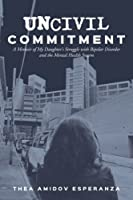 Uncivil Commitment: A Memoir of My Daughter's Struggle With Bipolar Disorder and the Mental Health System