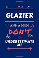 I'm A Glazier And A Mom Don't Underestimate Me: Perfect Gag Gift For A Glazier Who Happens To Be A Mom And NOT To Be Underestimated!   Blank Lined Notebook Journal   100 Pages 6 x 9 Format   Office   Work   Job   Humour and Banter   Birthday  Hen     Anni