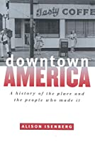 Downtown America: A History of the Place and the People Who Made It (Historical Studies of Urban America)