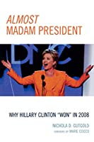 """Almost Madam President: Why Hillary Clinton """"Won"""" in 2008 (Lexington Studies in Political Communication)"""