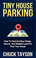 Tiny House Parking: How To Find And Buy Cheap, Secure, And Reliable Land For Your Tiny House