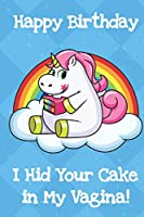 Happy Birthday I Hid Your Cake In My Vagina: Silly and Fun Unicorn Birthday Notebook and Journal. Great Gag Gift for Men and Women of All Ages.