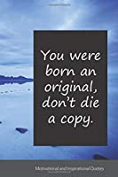 You were born an original, don't die a copy.: Motivational, Inspirational and Uplifting Notebook / Journal / Diary - 6 x 9 inches (15,24 x 22,86 cm), 150 pages.