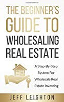 The Beginner's Guide To Wholesaling Real Estate: A Step-By-Step System For Wholesale Real Estate Investing