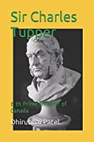 Sir Charles Tupper: 6 th Prime Minister of Canada
