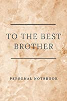 To The Best Brother: Personalised gift notebook for that special person in your life. Elegant design with 120 pages of premium lined paper.